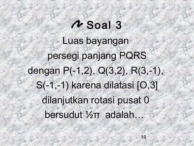 Soal 3 Luas bayangan persegi panjang PQRS dengan P(-1,2), Q(3,2), R(3,-1), S(-1,-1) karena dilatasi [O,3] dilanjutkan rota...