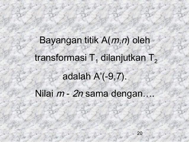 Bayangan titik A(m,n) oleh transformasi T1 dilanjutkan T2 adalah A'(-9,7). Nilai m - 2n sama dengan….  20
