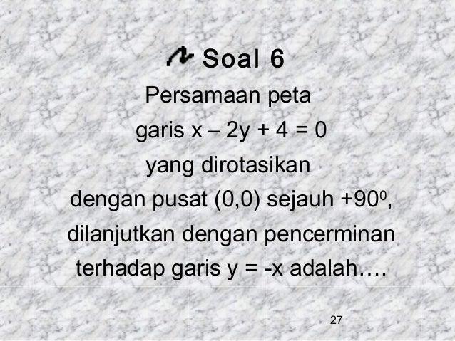Soal 6 Persamaan peta garis x – 2y + 4 = 0 yang dirotasikan dengan pusat (0,0) sejauh +900, dilanjutkan dengan pencerminan...