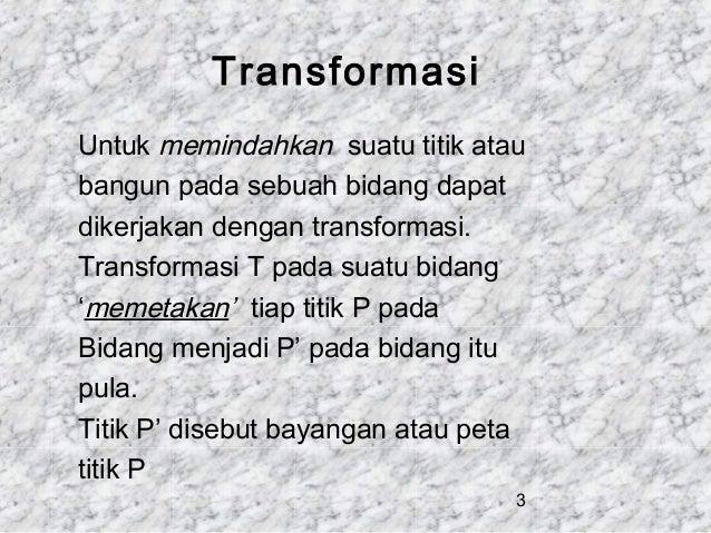 Transformasi Untuk memindahkan suatu titik atau bangun pada sebuah bidang dapat dikerjakan dengan transformasi. Transforma...