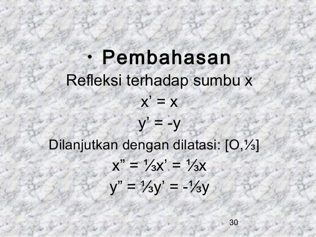 """• Pembahasan  Refleksi terhadap sumbu x x' = x y' = -y Dilanjutkan dengan dilatasi: [O,⅓]  x"""" = ⅓x' = ⅓x y"""" = ⅓y' = -⅓y 30"""