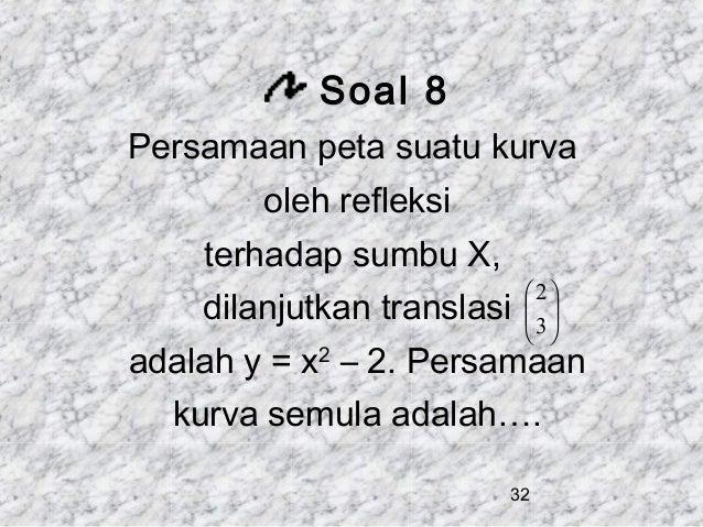 Soal 8 Persamaan peta suatu kurva oleh refleksi terhadap sumbu X, dilanjutkan translasi   2    3    adalah y = x2 ...