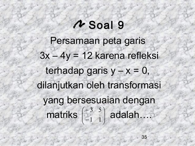 Soal 9 Persamaan peta garis 3x – 4y = 12 karena refleksi terhadap garis y – x = 0, dilanjutkan oleh transformasi yang bers...
