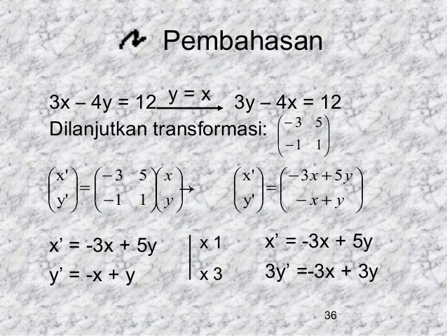 Pembahasan 3x – 4y = 12 y = x 3y – 4x = 12 Dilanjutkan transformasi:  − 3 5       − 1 1   x'   − 3 5  x   ...