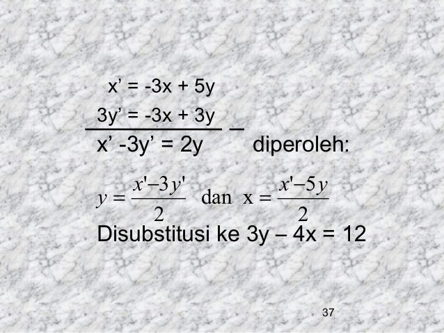 x' = -3x + 5y 3y' = -3x + 3y  x' -3y' = 2y  diperoleh:  x'−3 y ' x'−5 y y= dan x = 2 2 Disubstitusi ke 3y – 4x = 12  37