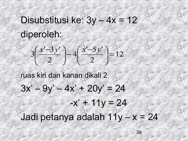 Disubstitusi ke: 3y – 4x = 12 diperoleh:  x'−3 y '   x'−5 y '  3  − 4  = 12  2   2  ruas kiri dan kanan dikali...