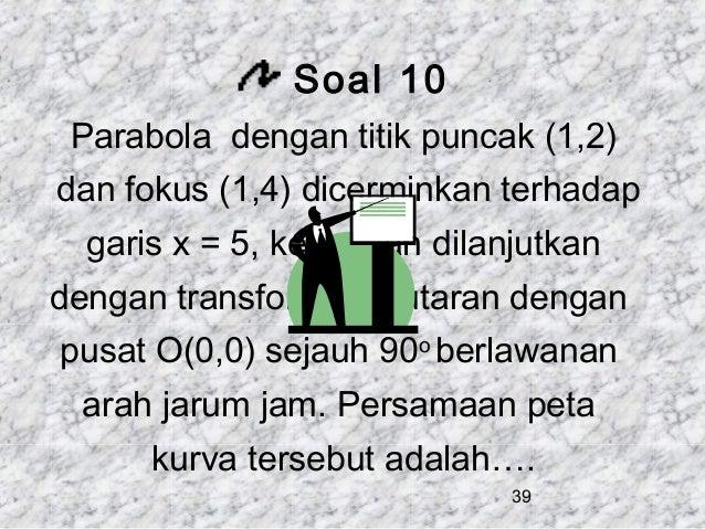 Soal 10 Parabola dengan titik puncak (1,2) dan fokus (1,4) dicerminkan terhadap garis x = 5, kemudian dilanjutkan dengan t...