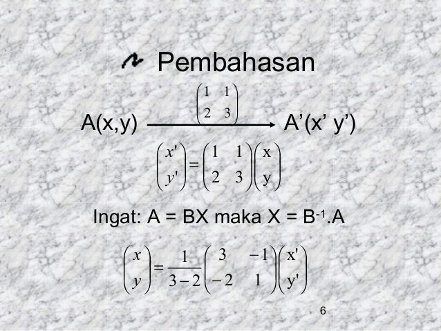 Pembahasan A(x,y)   1 1   2 3     A'(x' y')   x'   1 1   x   =  y'   2 3  y          Ingat...