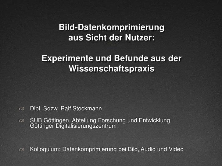 Bild-Datenkomprimierungaus Sicht der Nutzer:Experimente und Befunde aus der Wissenschaftspraxis<br />Dipl. Sozw. Ralf Stoc...