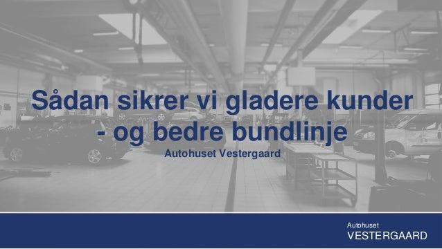 Sådan sikrer vi gladere kunder - og bedre bundlinje Autohuset Vestergaard Autohuset VESTERGAARD