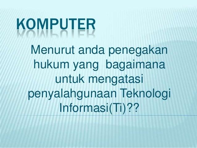 KOMPUTER Menurut anda penegakan  hukum yang bagaimana     untuk mengatasi penyalahgunaan Teknologi      Informasi(Ti)??