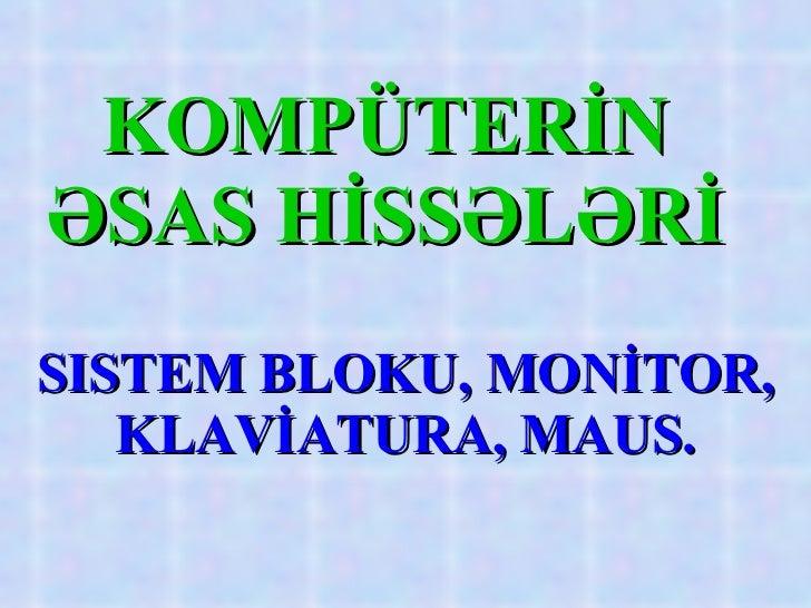 KOMPÜTERİN ƏSAS HİSSƏLƏRİ SISTEM BLOKU , MONİTOR, KLAVİATURA, MAUS.