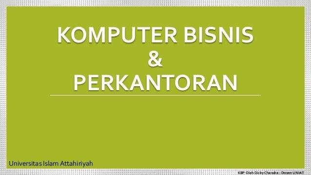 KOMPUTER BISNIS & PERKANTORAN Universitas Islam Attahiriyah KBP Oleh Dicky Chandra : Dosen UNIAT