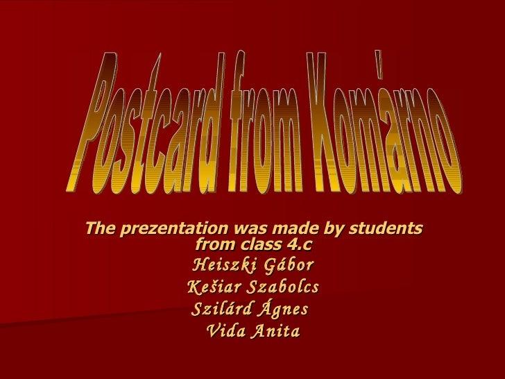 The prezentation was made by students from class 4.c Heiszki Gábor Kešiar Szabolcs Szilárd Ágnes  Vida Anita Postcard from...