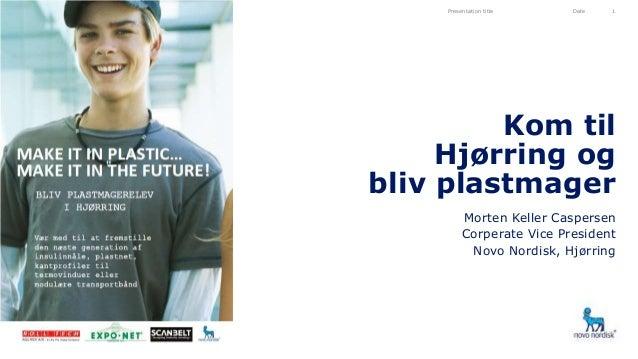 Kom til Hjørring og bliv plastmager Morten Keller Caspersen Corperate Vice President Novo Nordisk, Hjørring Presentation t...