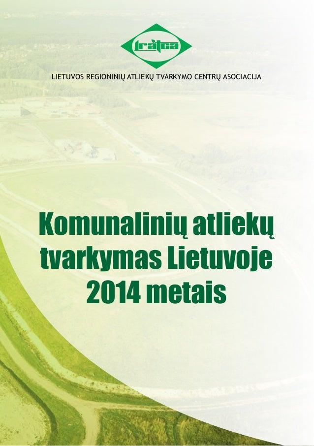 LIETUVOS REGIONINIŲ ATLIEKŲ TVARKYMO CENTRŲ ASOCIACIJA Komunalinių atliekų tvarkymas Lietuvoje 2014 metais