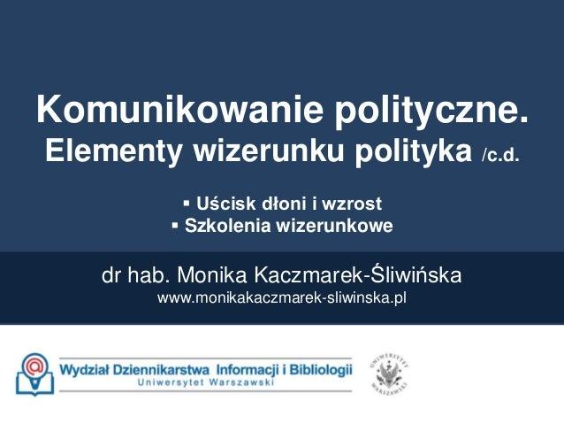 Komunikowanie polityczne. Elementy wizerunku polityka /c.d.  Uścisk dłoni i wzrost  Szkolenia wizerunkowe dr hab. Monika...