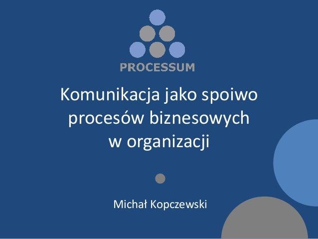 Komunikacja jako spoiwo procesów biznesowych      w organizacji                   Michał Kopczewski