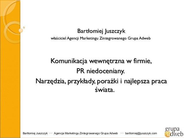 Bartłomiej Juszczyk                   właściciel Agencji Marketingu Zintegrowanego Grupa Adweb             Komunikacja wew...