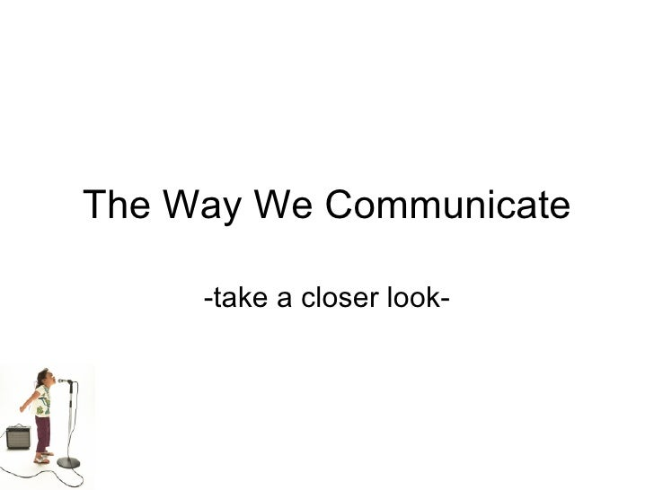 The Way We Communicate -take a closer look-