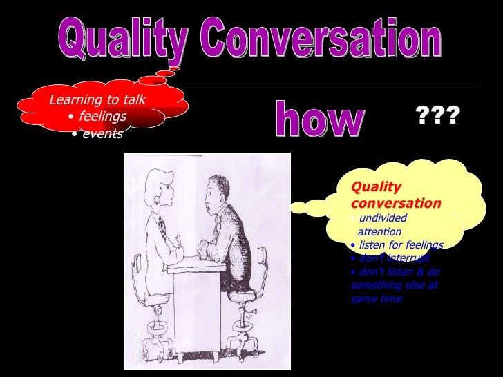 Quality Conversation <ul><li>Learning to talk </li></ul><ul><li>feelings </li></ul><ul><li>events </li></ul>how <ul><li>Qu...