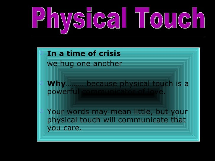 <ul><li>In a time of crisis  </li></ul><ul><li>we hug one another </li></ul><ul><li>Why ……… because physical touch is a po...