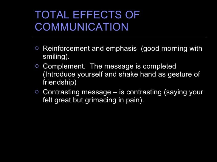 TOTAL EFFECTS OF COMMUNICATION <ul><li>Reinforcement and emphasis  (good morning with smiling). </li></ul><ul><li>Compleme...