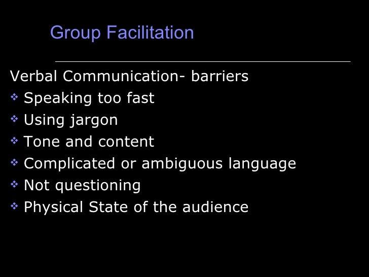 Group Facilitation <ul><li>Verbal Communication- barriers </li></ul><ul><li>Speaking too fast </li></ul><ul><li>Using jarg...