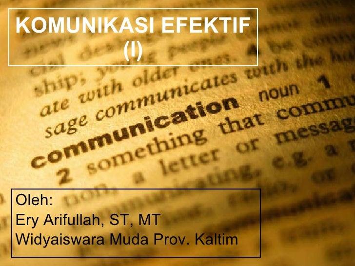 KOMUNIKASI EFEKTIF (I) Oleh: Ery Arifullah, ST, MT Widyaiswara Muda Prov. Kaltim