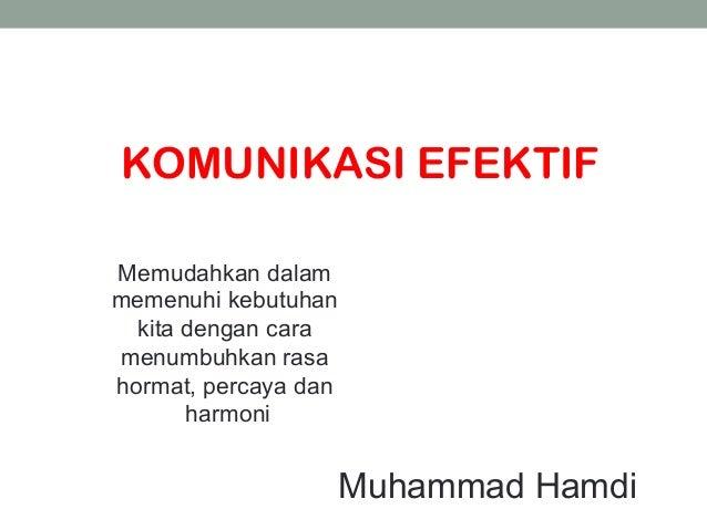 KOMUNIKASI EFEKTIF Memudahkan dalam memenuhi kebutuhan kita dengan cara menumbuhkan rasa hormat, percaya dan harmoni Muham...