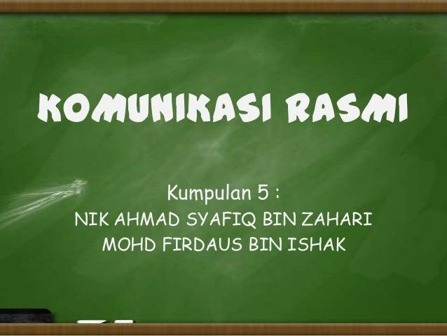 KOMUNIKASI RASMI         Kumpulan 5 : NIK AHMAD SYAFIQ BIN ZAHARI   MOHD FIRDAUS BIN ISHAK