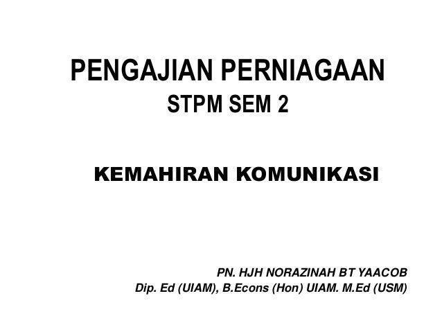 PENGAJIAN PERNIAGAAN STPM SEM 2 KEMAHIRAN KOMUNIKASI PN. HJH NORAZINAH BT YAACOB Dip. Ed (UIAM), B.Econs (Hon) UIAM. M.Ed ...