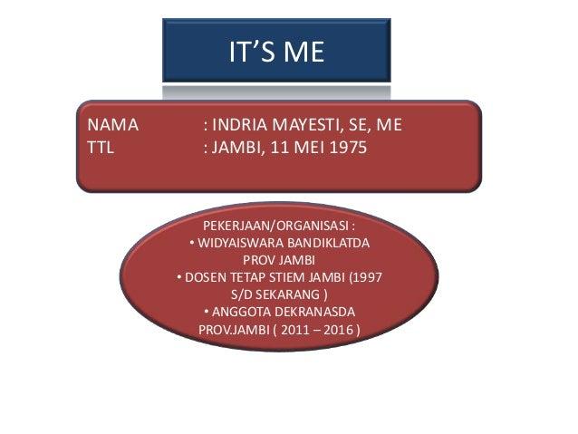IT'S ME NAMA TTL  : INDRIA MAYESTI, SE, ME : JAMBI, 11 MEI 1975  PEKERJAAN/ORGANISASI : • WIDYAISWARA BANDIKLATDA PROV JAM...