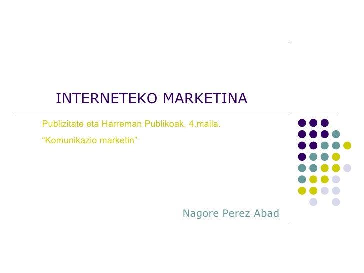 """INTERNETEKO MARKETINA Nagore Perez Abad Publizitate eta Harreman Publikoak, 4.maila. """" Komunikazio marketin"""""""