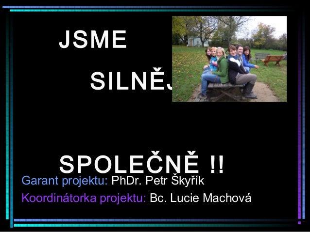 JSME SILNĚJŠÍ SPOLEČNĚ !! Garant projektu: PhDr. Petr Škyřík Koordinátorka projektu: Bc. Lucie Machová