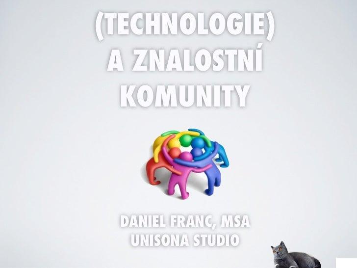 (TECHNOLOGIE) A ZNALOSTNÍ  KOMUNITY DANIEL FRANC, MSA  UNISONA STUDIO