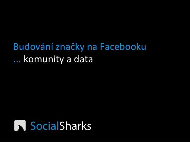 Budování  značky  na  Facebooku   ...  komunity  a  data