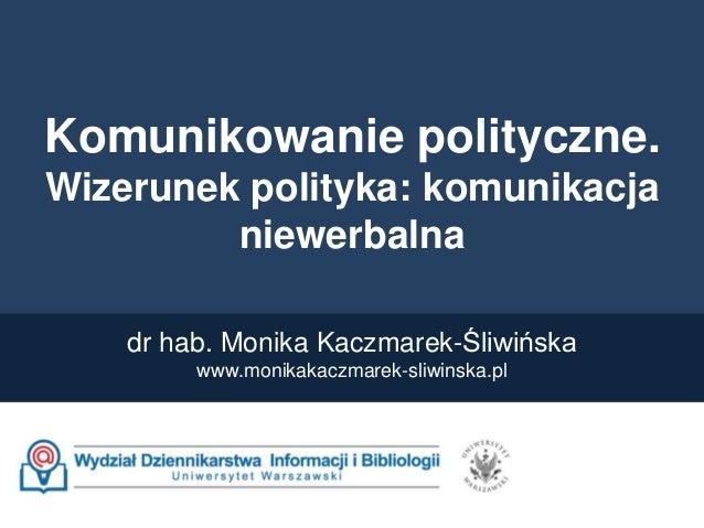 Komunikowanie polityczne. Wizerunek polityka: komunikacja niewerbalna dr hab. Monika Kaczmarek-Śliwińska www.monikakaczmar...