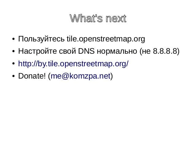What's nextWhat's next ● Пользуйтесь tile.openstreetmap.org ● Настройте свой DNS нормально (не 8.8.8.8) ● http://by.tile.o...