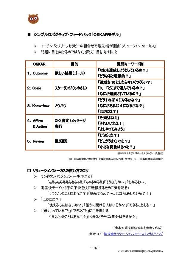 - 16 - ©2014KATSUHIRO[PONTA]HONDA ■ シンプルなポジティブ・フィードバック「OSKARモデル」  コーチングとブリーフセラピーの組合せで最先端の理論「ソリューションフォーカス」  問題に目を向けるのではなく...