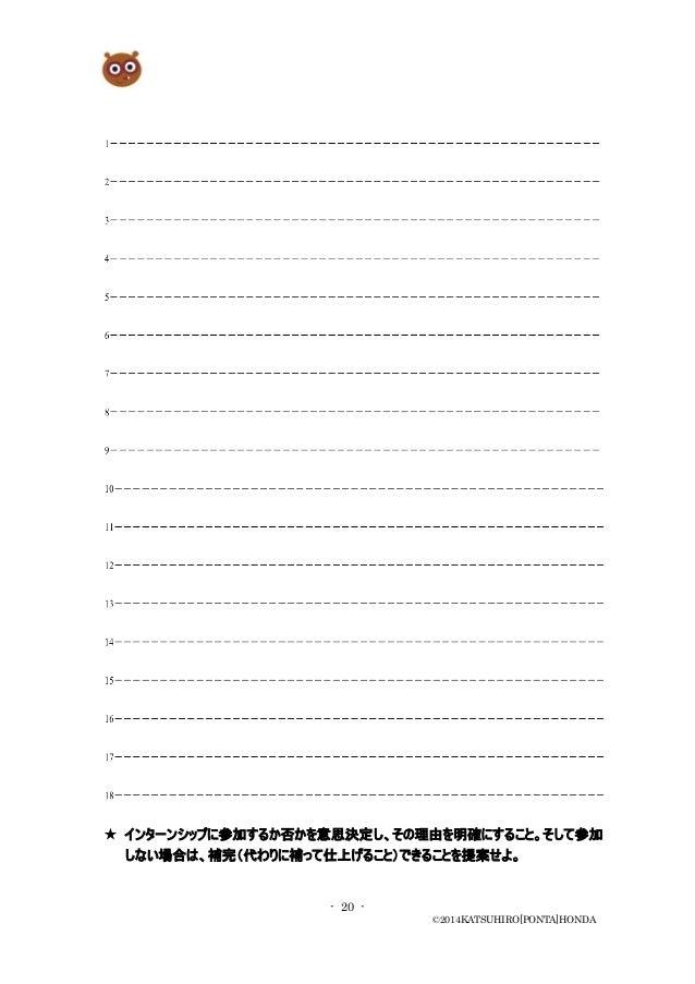 - 20 - ©2014KATSUHIRO[PONTA]HONDA ★ インターンシップに参加するか否かを意思決定し、その理由を明確にすること。そして参加 しない場合は、補完(代わりに補って仕上げること)できることを提案せよ。