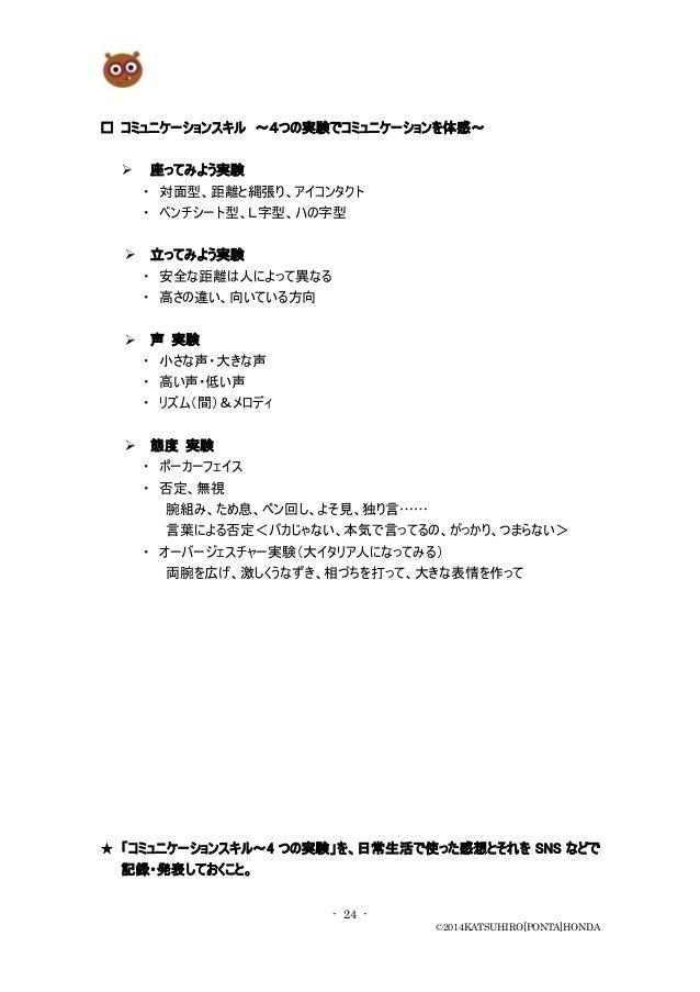 - 24 - ©2014KATSUHIRO[PONTA]HONDA □ コミュニケーションスキル ~4つの実験でコミュニケーションを体感~  座ってみよう実験 ・ 対面型、距離と縄張り、アイコンタクト ・ ベンチシート型、L字型、ハの字型 ...