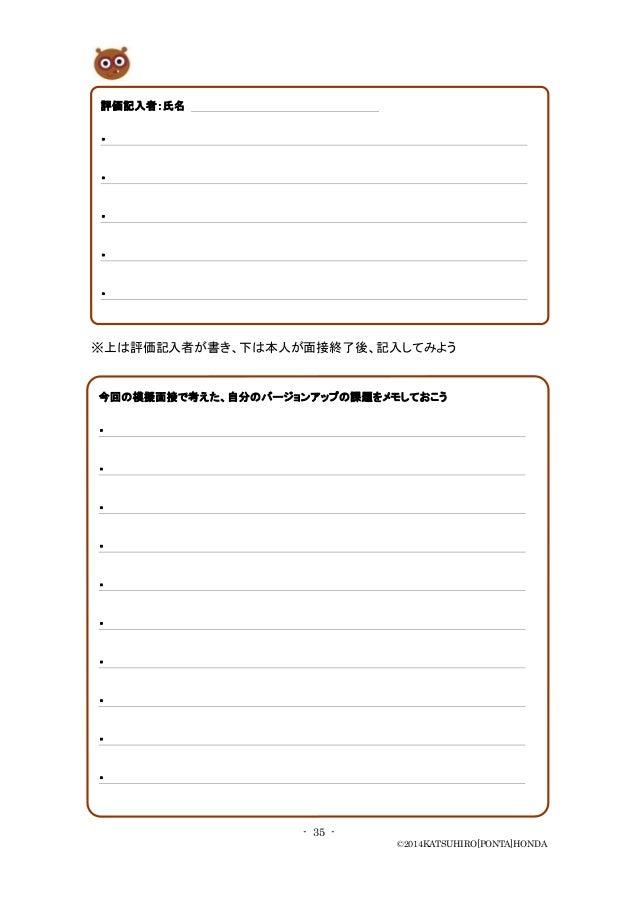 - 35 - ©2014KATSUHIRO[PONTA]HONDA ※上は評価記入者が書き、下は本人が面接終了後、記入してみよう 評価記入者:氏名 ・ ・ ・ ・ ・ 今回の模擬面接で考えた、自分のバージョンアップの課題をメモしておこう ・ ・...