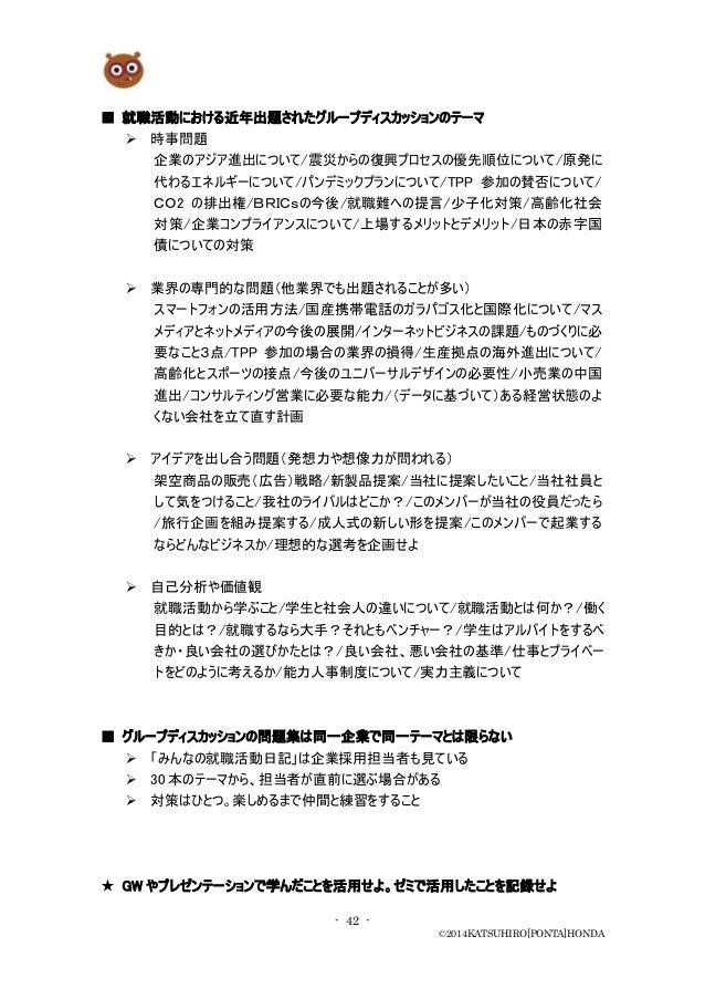 - 42 - ©2014KATSUHIRO[PONTA]HONDA ■ 就職活動における近年出題されたグループディスカッションのテーマ  時事問題 企業のアジア進出について/震災からの復興プロセスの優先順位について/原発に 代わるエネルギーに...