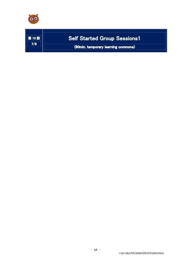 - 48 - ©2014KATSUHIRO[PONTA]HONDA 第 13 回 7/8 Self Started Group Sessions1 (90min. temporary learning commons)