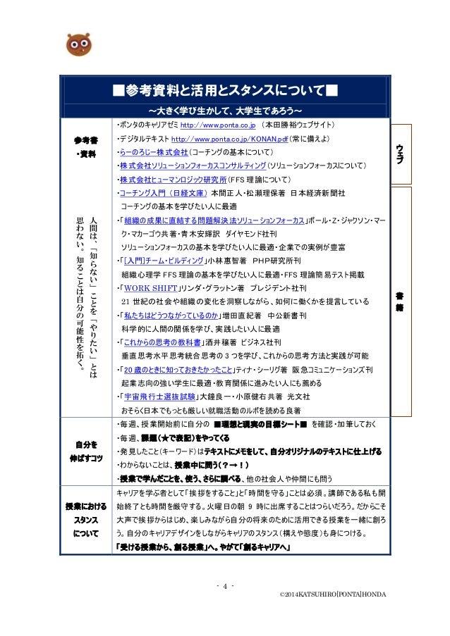 - 4 - ©2014KATSUHIRO[PONTA]HONDA ■参考資料と活用とスタンスについて■ ~大きく学び生かして、大学生であろう~ 参考書 ・資料 ・ポンタのキャリアゼミ http://www.ponta.co.jp (本田勝裕ウェ...