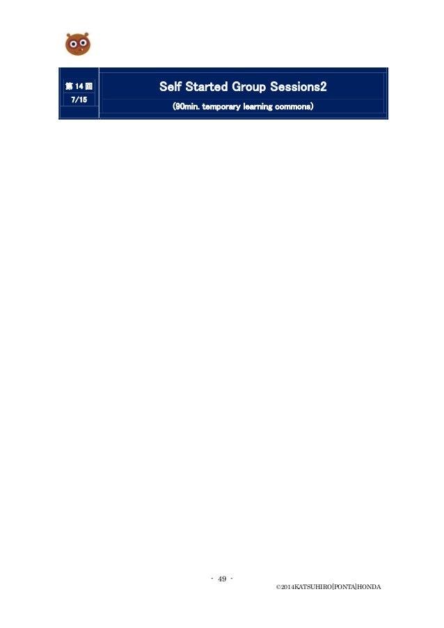 - 49 - ©2014KATSUHIRO[PONTA]HONDA 第 14 回 7/15 Self Started Group Sessions2 (90min. temporary learning commons)