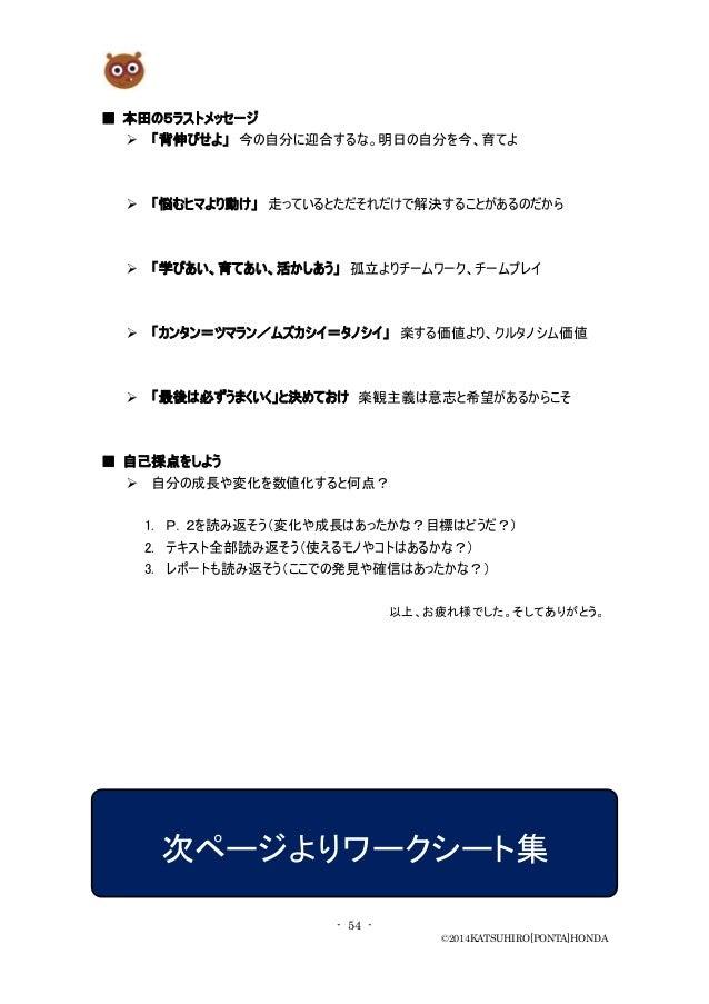 - 54 - ©2014KATSUHIRO[PONTA]HONDA ■ 本田の5ラストメッセージ  「背伸びせよ」 今の自分に迎合するな。明日の自分を今、育てよ  「悩むヒマより動け」 走っているとただそれだけで解決することがあるのだから ...