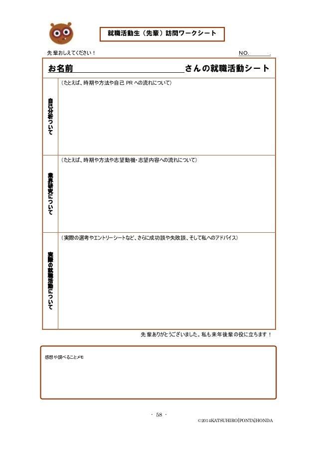 - 58 - ©2014KATSUHIRO[PONTA]HONDA 先輩おしえてください! NO. . お名前 さんの就職活動シート 自 己 分 析 つ い て (たとえば、時期や方法や自己 PR への流れについて) 業 界 研 究 に つ い...