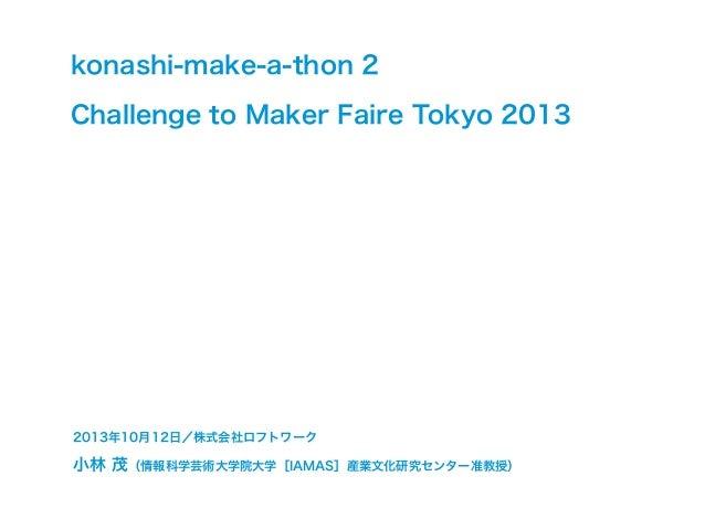 konashi-make-a-thon 2 Challenge to Maker Faire Tokyo 2013  2013年10月12日/株式会社ロフトワーク  小林 茂(情報科学芸術大学院大学[IAMAS]産業文化研究センター准教授)